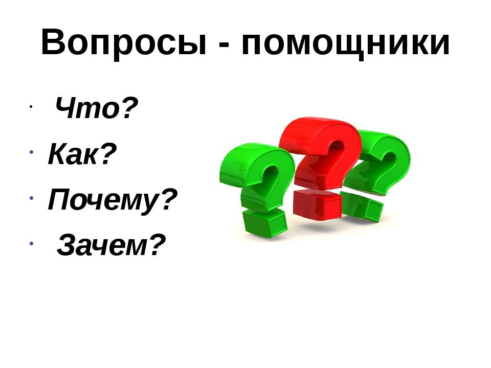 Вопросы - помощники Что? Как? Почему? Зачем?