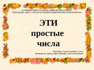 ЭТИ простые числа МУНИЦИПАЛЬНОЕ КАЗЕННОЕ ОБЩЕОБРАЗОВАТЕЛЬНОЕ УЧРЕЖДЕНИЕ «ВЕРХ