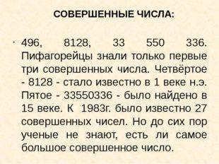 СОВЕРШЕННЫЕ ЧИСЛА: 496, 8128, 33 550 336. Пифагорейцы знали только первые три