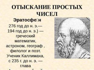 ОТЫСКАНИЕ ПРОСТЫХ ЧИСЕЛ Эратосфе́н 276 год до н. э.—194 год до н. э.) — греч