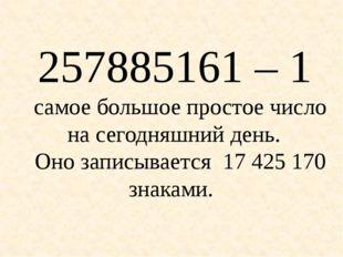 257885161 – 1 самое большое простое число на сегодняшний день. Оно записывает