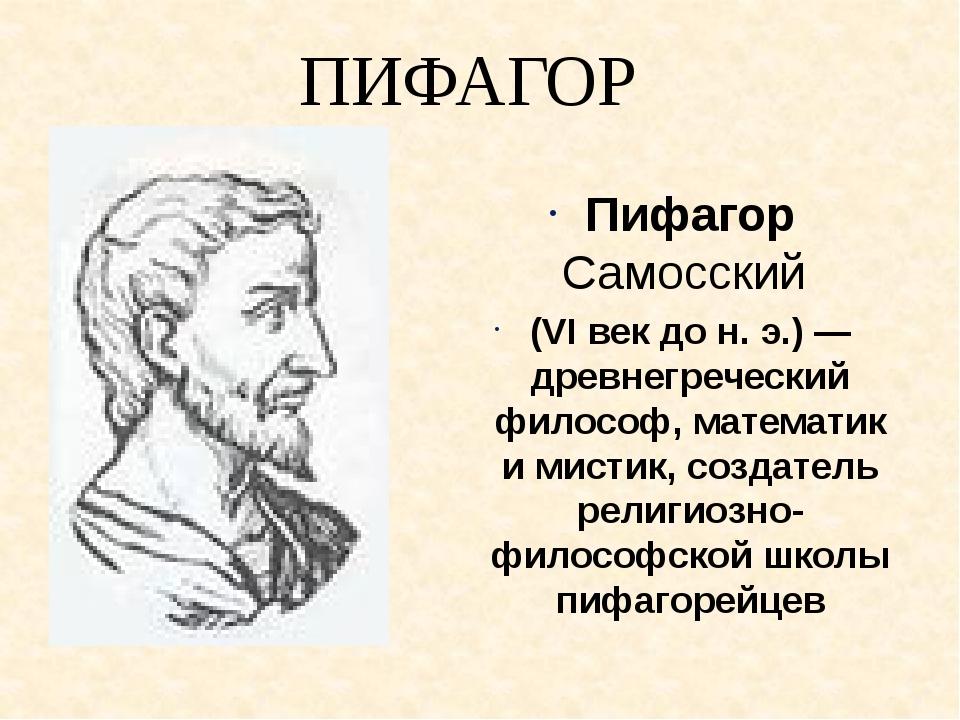ПИФАГОР Пифагор Самосский (VI век до н. э.) — древнегреческий философ, матема...