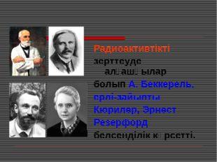 Радиоактивтікті зерттеуде алғашқылар болып А. Беккерель, ерлі-зайыпты Кюрилер