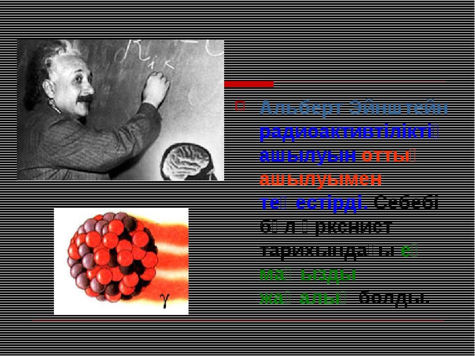 Альберт Эйнштейн радиоактивтіліктің ашылуын оттың ашылуымен теңестірді. Себеб...