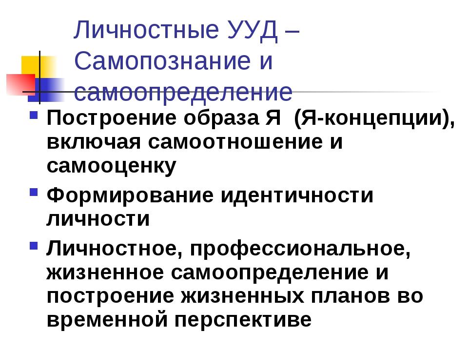 Личностные УУД – Самопознание и самоопределение Построение образа Я (Я-концеп...