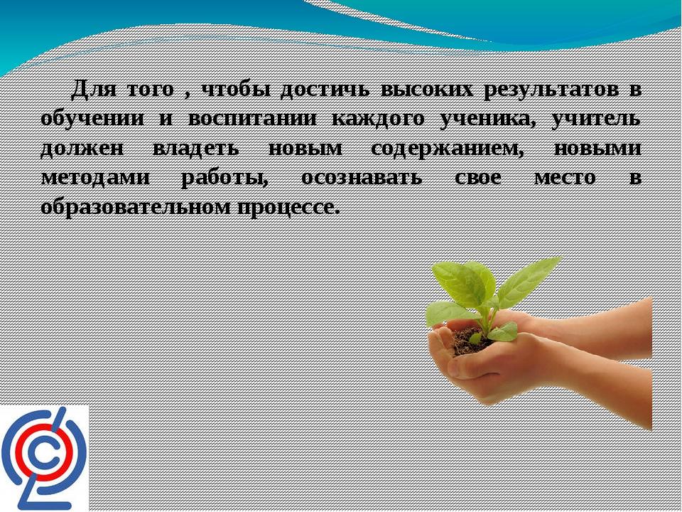 Для того , чтобы достичь высоких результатов в обучении и воспитании каждого...