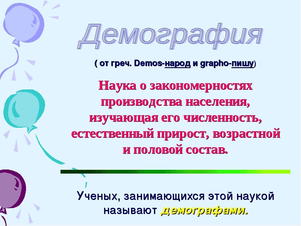 ( от греч. Demos-народ и grapho-пишу) Наука о закономерностях производства на...