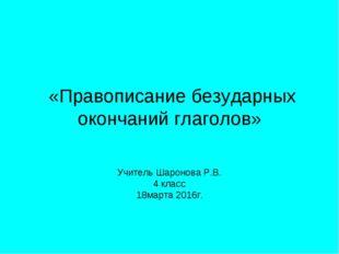 «Правописание безударных окончаний глаголов» Учитель Шаронова Р.В. 4 класс 1