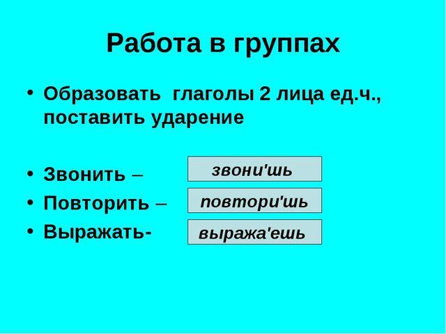 Работа в группах Образовать глаголы 2 лица ед.ч., поставить ударение Звонить...