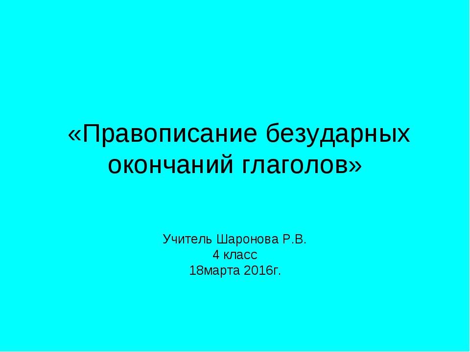 «Правописание безударных окончаний глаголов» Учитель Шаронова Р.В. 4 класс 1...