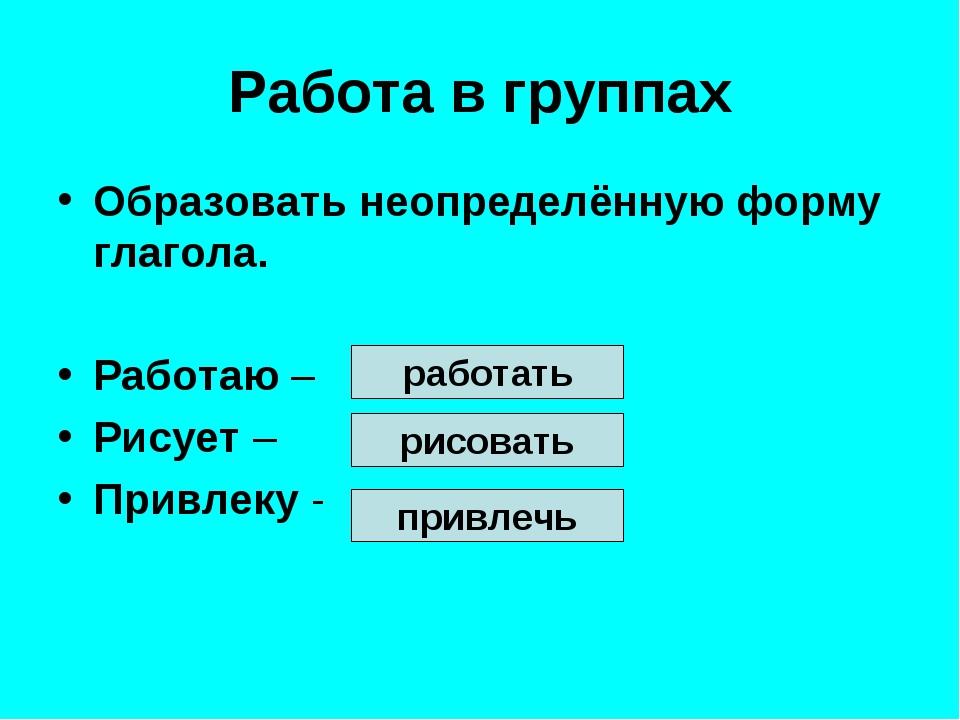 Работа в группах Образовать неопределённую форму глагола. Работаю – Рисует –...