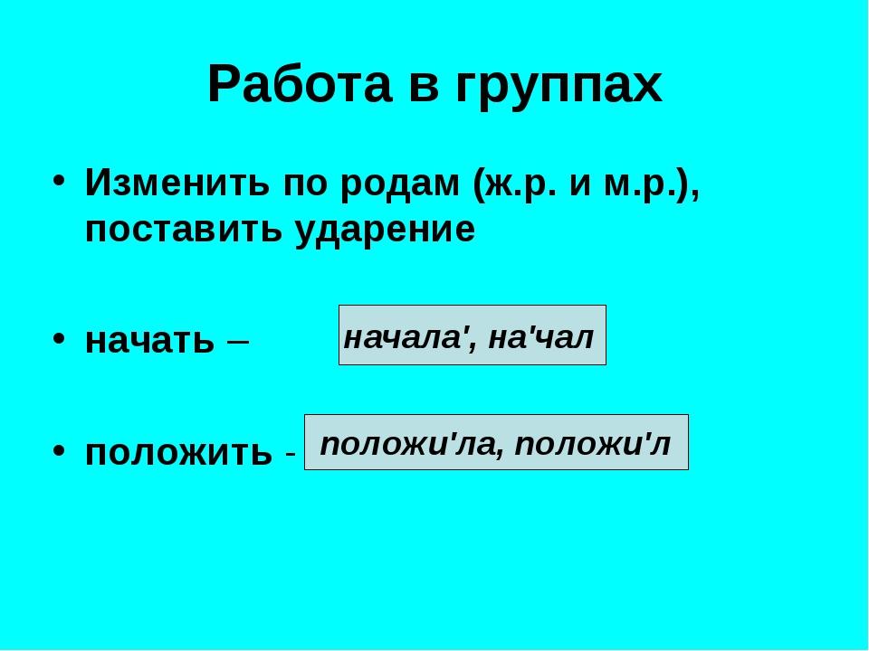 Работа в группах Изменить по родам (ж.р. и м.р.), поставить ударение начать –...