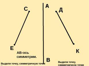 А В Е С Д К АВ-ось симметрии. Выдели точку, симметричную точке С. Выдели точк