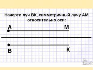 Начерти луч ВК, симметричный лучу АМ относительно оси: А М В К