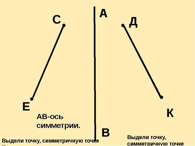 А В Е С Д К АВ-ось симметрии. Выдели точку, симметричную точке С. Выдели точк...