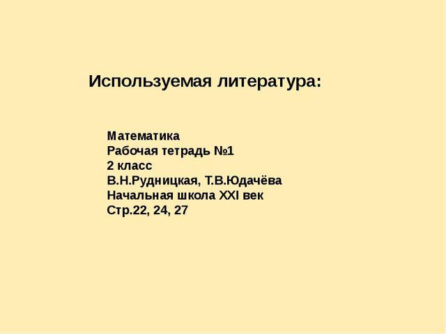 Используемая литература: Математика Рабочая тетрадь №1 2 класс В.Н.Рудницкая,...