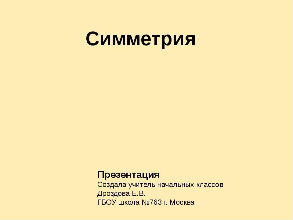 Симметрия Презентация Создала учитель начальных классов Дроздова Е.В. ГБОУ шк...