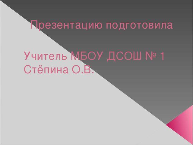 Презентацию подготовила Учитель МБОУ ДСОШ № 1 Стёпина О.В.