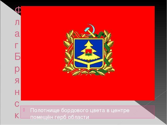 Флаг Брянской области Полотнище бордового цвета в центре помещён герб области
