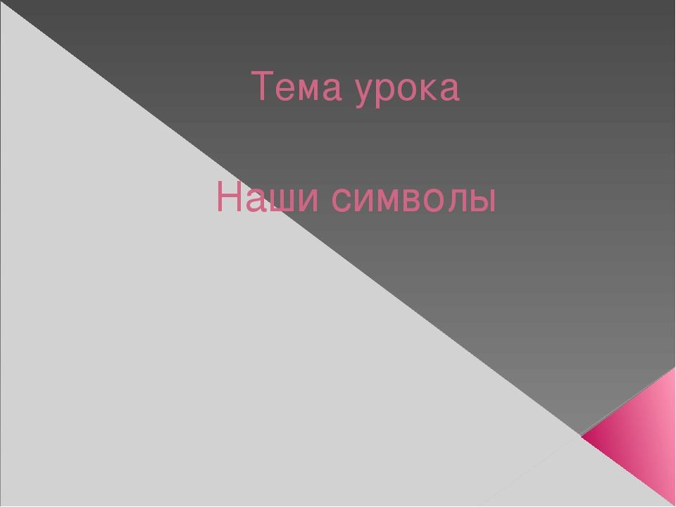 Тема урока Наши символы