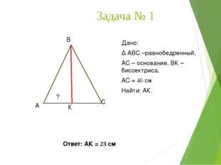 Задача № 1 А В С К Дано: ∆ АВС –равнобедренный, АС – основание, ВК – биссектр