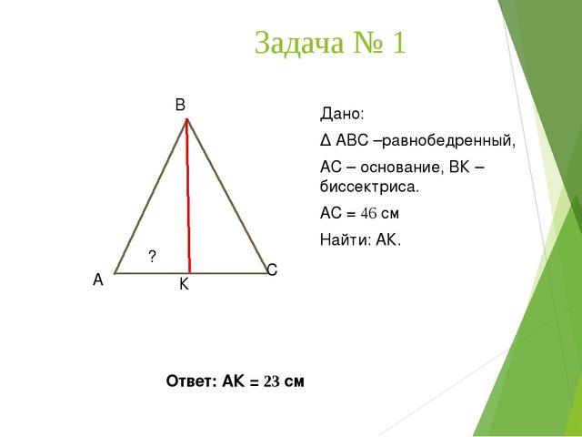 Задача № 1 А В С К Дано: ∆ АВС –равнобедренный, АС – основание, ВК – биссектр...