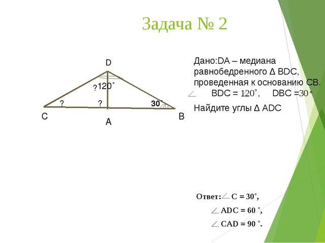 Задача № 2 D А С В Дано:DA – медиана равнобедренного ∆ ВDС, проведенная к осн...