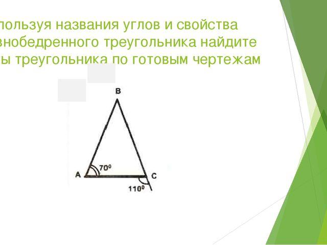 Используя названия углов и свойства равнобедренного треугольника найдите углы...