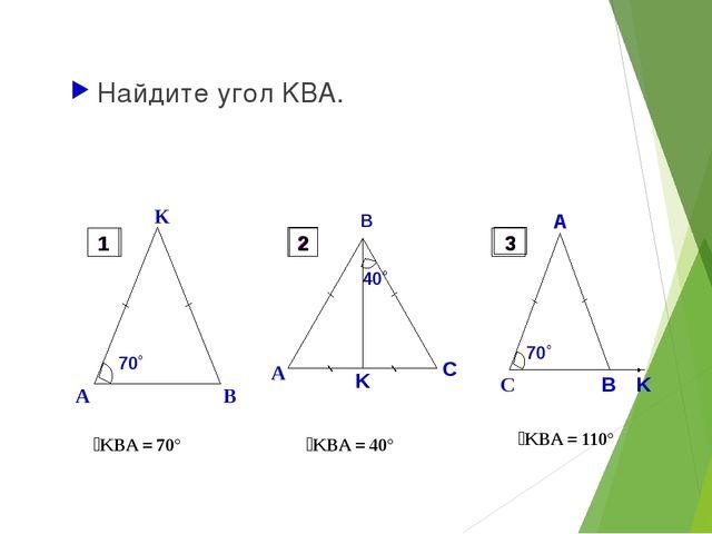 Найдите угол KBA. ےKBA = 70° ےKBA = 40° ےKBA = 110° 1 2 3