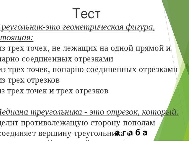 Тест 1. Треугольник-это геометрическая фигура, состоящая: а) из трех точек, н...