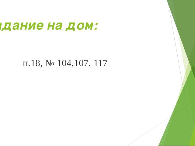 Задание на дом: п.18, № 104,107, 117