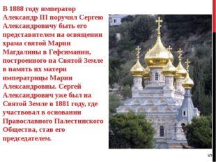 В 1888 году император Александр III поручил Сергею Александровичу быть его пр