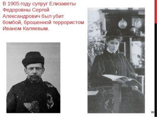 В 1905 году супруг Елизаветы Федоровны Сергей Александрович был убит бомбой,