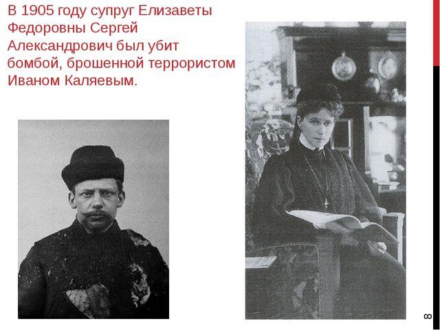 В 1905 году супруг Елизаветы Федоровны Сергей Александрович был убит бомбой,...