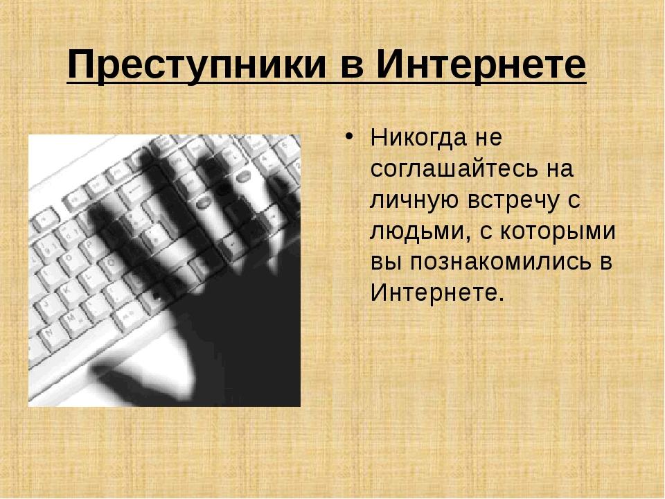 Преступники в Интернете Никогда не соглашайтесь на личную встречу с людьми, с...