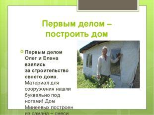 Первым делом – построить дом Первым делом Олег иЕлена взялись застроительст