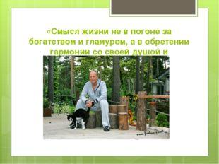 «Смысл жизни не в погоне за богатством и гламуром, а в обретении гармонии со