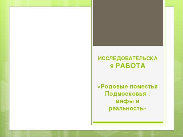 ИССЛЕДОВАТЕЛЬСКАЯ РАБОТА «Родовые поместья Подмосковья : мифы и реальность»