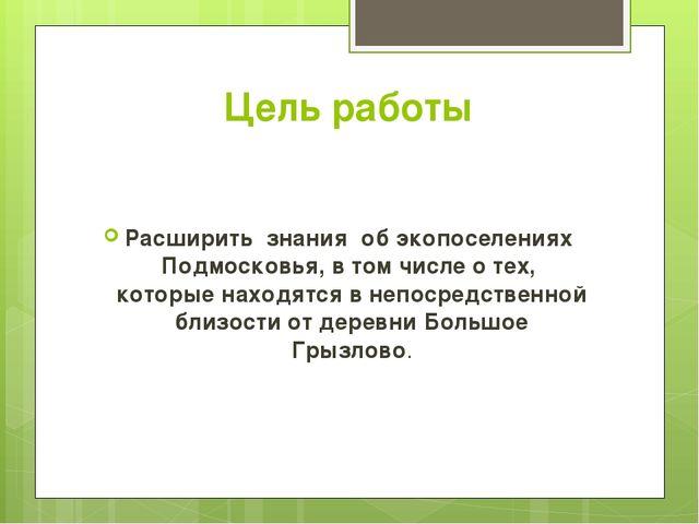 Цель работы Расширить знания об экопоселениях Подмосковья, в том числе о тех,...
