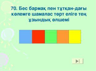 70. Бес бармақ пен тұтқан-дағы көлемге шамалас төрт еліге тең ұзындық өлшемі