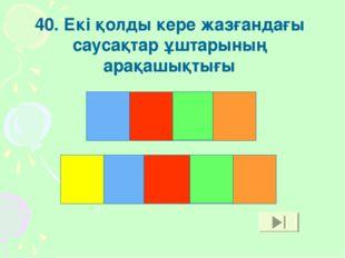 40. Екі қолды кере жазғандағы саусақтар ұштарының арақашықтығы Қ К Е Р Е Ұ Л