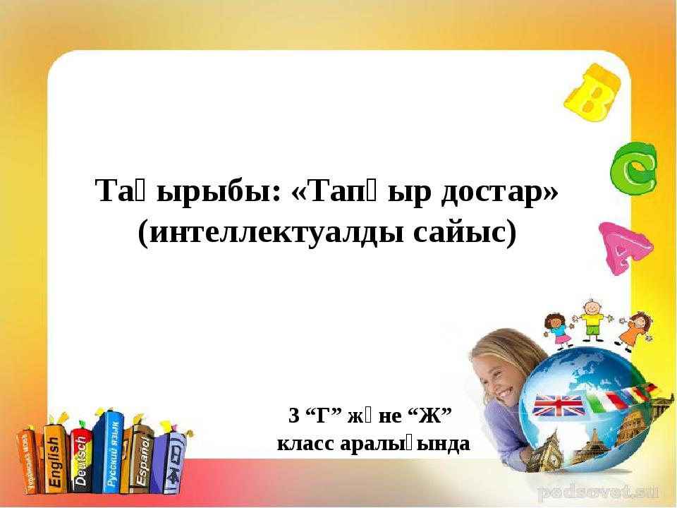 """Тақырыбы: «Тапқыр достар» (интеллектуалды сайыс) 3 """"Г"""" және """"Ж"""" класс аралығ..."""