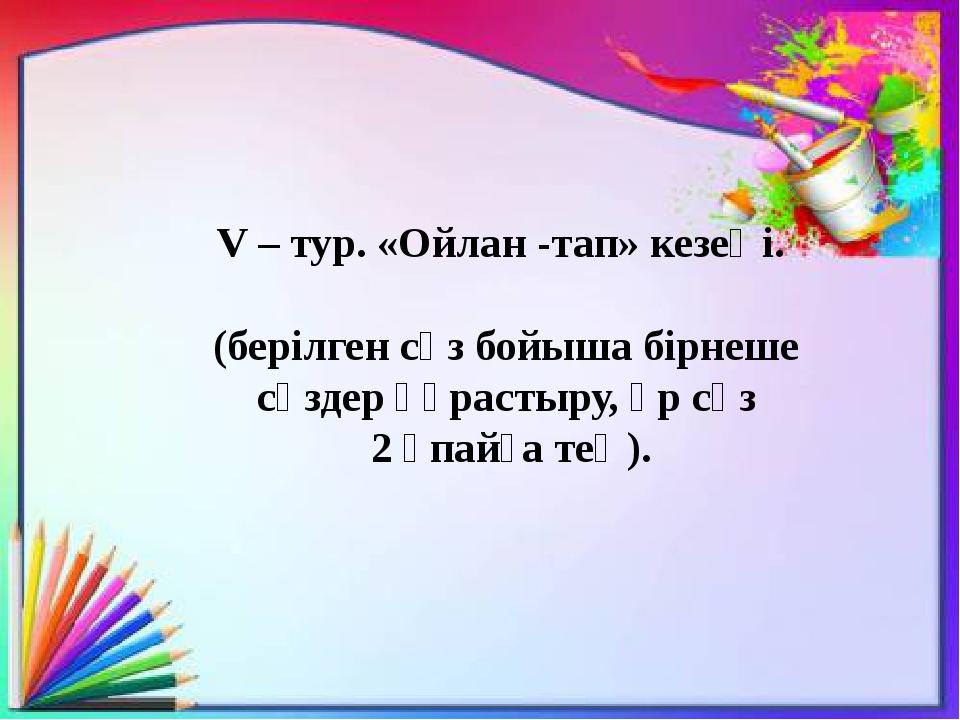V – тур. «Ойлан -тап» кезеңі. (берілген сөз бойыша бірнеше сөздер құрастыру,...