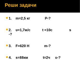 Реши задачи 1. m=2,5 кг Р-? 2. υ=1,7м/с t =10с s -? 3. F=620 Н m-? 4. s=88км