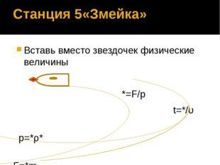 Станция 5«Змейка» Вставь вместо звездочек физические величины *=F/p t=*/υ p=*