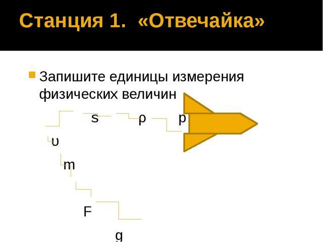 Станция 1. «Отвечайка» Запишите единицы измерения физических величин s ρ p υ...