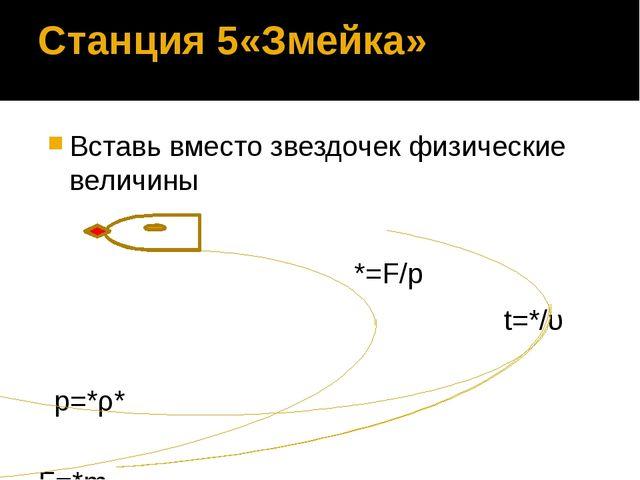 Станция 5«Змейка» Вставь вместо звездочек физические величины *=F/p t=*/υ p=*...