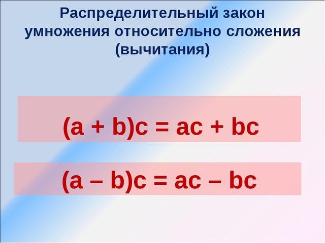 Распределительный закон умножения относительно сложения (вычитания) (a + b)c...