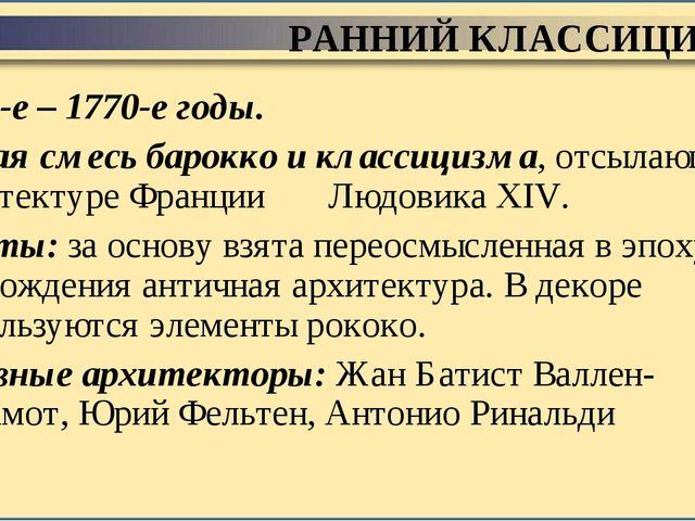 РАННИЙ КЛАССИЦИЗМ 1760-е – 1770-е годы. Некая смесь барокко и классицизма, от...