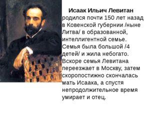 Исаак Ильич Левитан родился почти 150 лет назад в Ковенской губернии /ныне Л